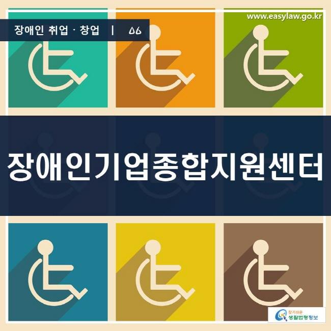 장애인 취업·창업 | 06 장애인기업종합지원센터 www.easylaw.go.kr 찾기 쉬운 생활법령정보 로고